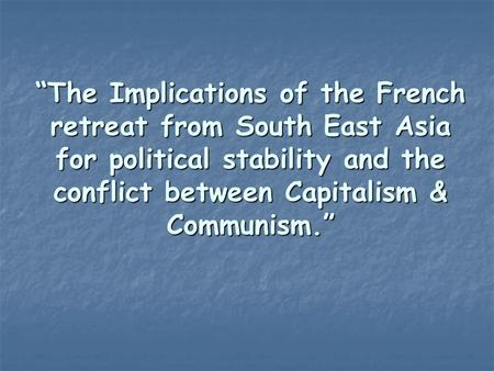 """The Implications of the French retreat from South East Asia for political stability and the conflict between Capitalism & Communism."""