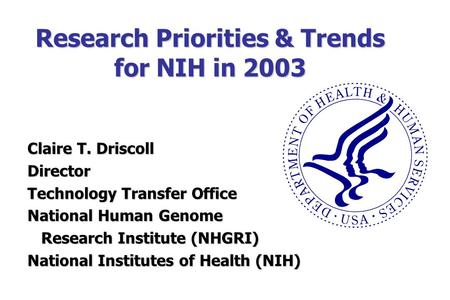 Research Priorities & Trends for NIH in 2003 Claire T. Driscoll Director Technology Transfer Office National Human Genome Research Institute (NHGRI) Research.