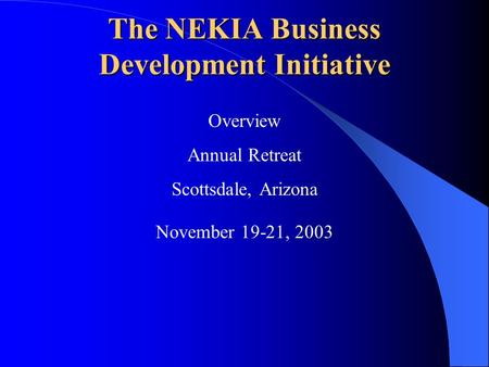 The NEKIA Business Development Initiative Overview Annual Retreat Scottsdale, Arizona November 19-21, 2003.