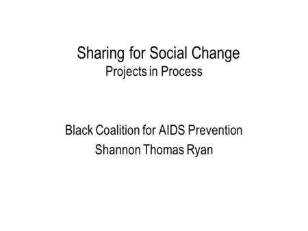 Sharing for Social Change Projects in Process Black Coalition for AIDS Prevention Shannon Thomas Ryan.