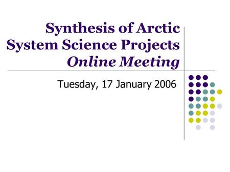 Tuesday, 17 January 2006 Synthesis of Arctic System Science Projects Online Meeting.