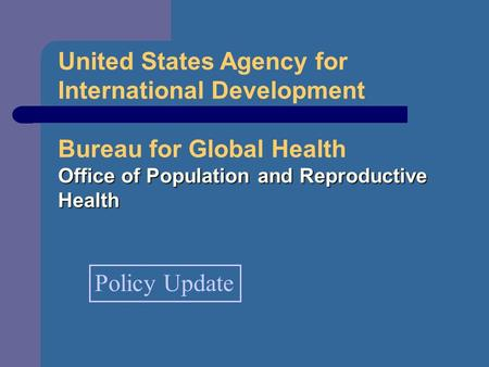 United States Agency for International Development Bureau for Global Health Office of Population and Reproductive Health Policy Update.