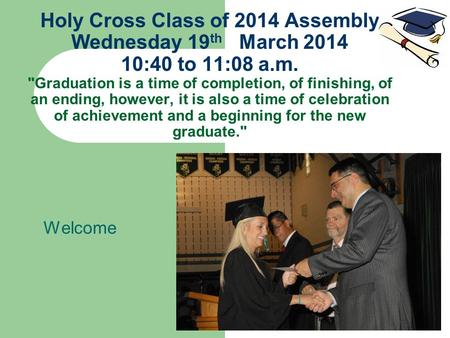 Holy Cross Class of 2014 Assembly Wednesday 19 th March 2014 10:40 to 11:08 a.m. Graduation is a time of completion, of finishing, of an ending, however,