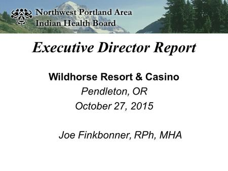 Executive Director Report Wildhorse Resort & Casino Pendleton, OR October 27, 2015 Joe Finkbonner, RPh, MHA.