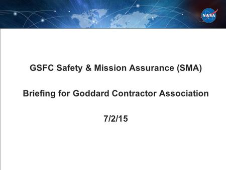 GSFC Safety & Mission Assurance (SMA) Briefing for Goddard Contractor Association 7/2/15.