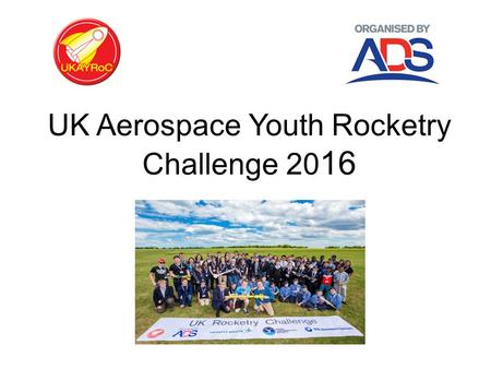 UK Aerospace Youth Rocketry Challenge 20 16. About UKAYRoC Are you interested? -Are you aged between 11 – 18? -Do you have a teams of three to ten students?