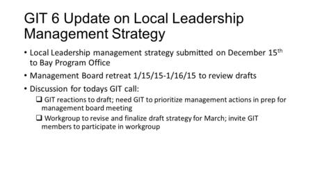 GIT 6 Update on Local Leadership Management Strategy Local Leadership management strategy submitted on December 15 th to Bay Program Office Management.