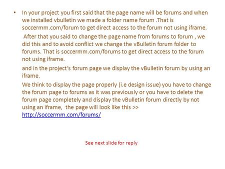 In your project you first said that the page name will be forums and when we installed vbulletin we made a folder name forum.That is soccermm.com/forum.