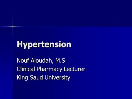 Hypertension Nouf Aloudah, M.S Clinical Pharmacy Lecturer King Saud University.