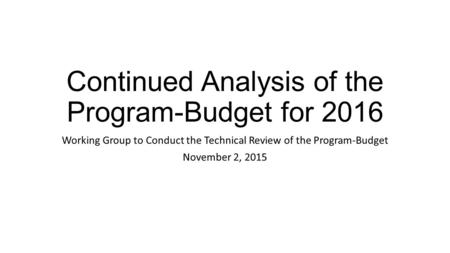 Continued Analysis of the Program-Budget for 2016 Working Group to Conduct the Technical Review of the Program-Budget November 2, 2015.