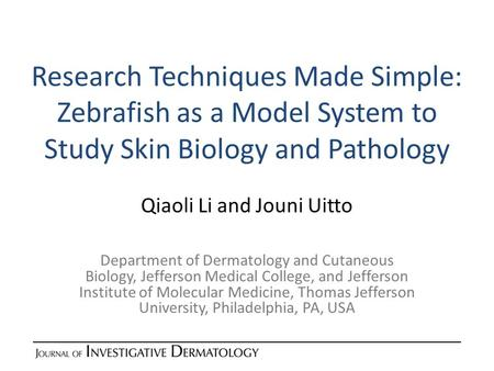 Research Techniques Made Simple: Zebrafish as a Model System to Study Skin Biology and Pathology Qiaoli Li and Jouni Uitto Department of Dermatology and.