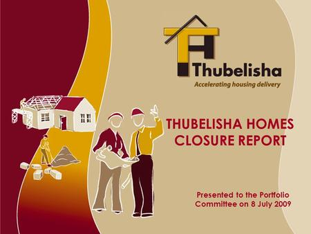 THUBELISHA HOMES CLOSURE REPORT Presented to the Portfolio Committee on 8 July 2009.