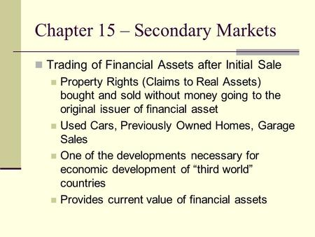 Chapter 15 – Secondary Markets Trading of Financial Assets after Initial Sale Property Rights (Claims to Real Assets) bought and sold without money going.
