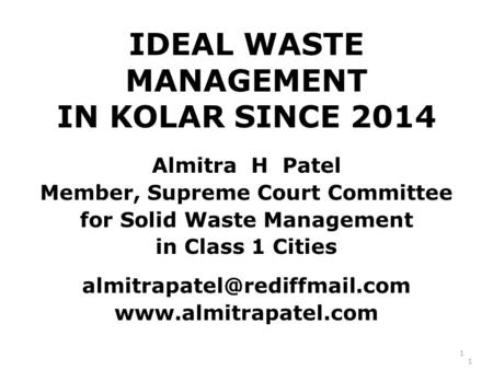 IDEAL WASTE MANAGEMENT IN KOLAR SINCE 2014 Almitra H Patel Member, Supreme Court Committee for Solid Waste Management in Class 1 Cities