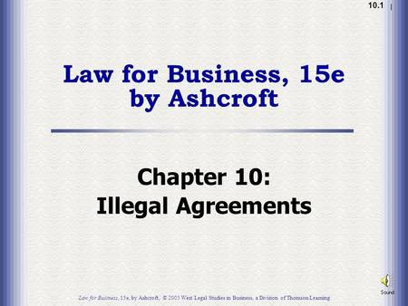 1.1 10.1 Law for Business, 15e by Ashcroft Chapter 10: Illegal Agreements Law for Business, 15e, by Ashcroft, © 2005 West Legal Studies in Business, a.