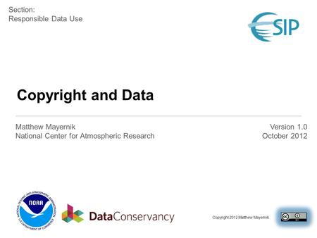 Copyright and Data Matthew Mayernik National Center for Atmospheric Research Section: Responsible Data Use Version 1.0 October 2012 Copyright 2012 Matthew.