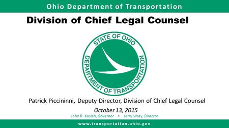 Ohio Department of Transportation www.transportation.ohio.gov John R. Kasich, Governor Jerry Wray, Director Division of Chief Legal Counsel Patrick Piccininni,