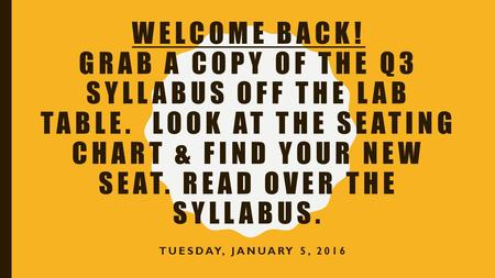 WELCOME BACK! GRAB A COPY OF THE Q3 SYLLABUS OFF THE LAB TABLE. LOOK AT THE SEATING CHART & FIND YOUR NEW SEAT. READ OVER THE SYLLABUS. TUESDAY, JANUARY.