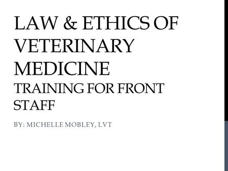 LAW & ETHICS OF VETERINARY MEDICINE TRAINING FOR FRONT STAFF BY: MICHELLE MOBLEY, LVT.