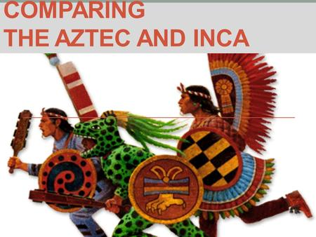 COMPARING THE AZTEC AND INCA. Similarities Political… Expansionist States represented imperial stage of development for respective region Leaders were.