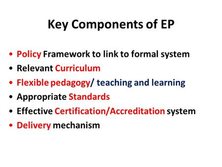 Key Components of EP Policy Framework to link to formal system Relevant Curriculum Flexible pedagogy/ teaching and learning Appropriate Standards Effective.