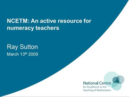 NCETM: An active resource for numeracy teachers Ray Sutton March 13 th 2009.