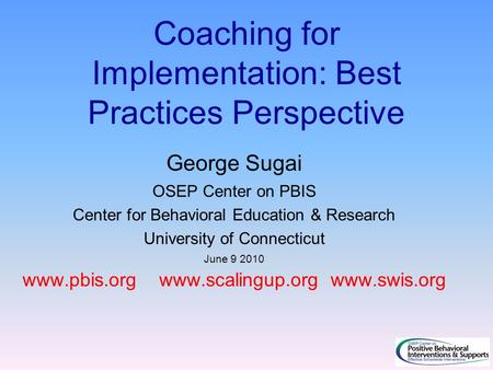 Coaching for Implementation: Best Practices Perspective George Sugai OSEP Center on PBIS Center for Behavioral Education & Research University of Connecticut.