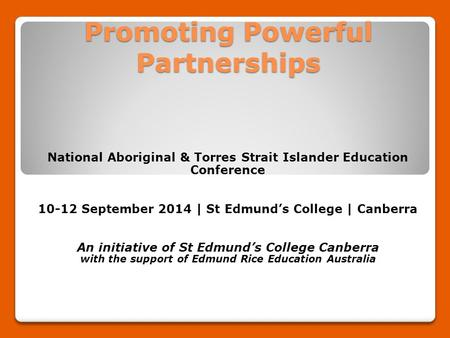 Promoting Powerful Partnerships National Aboriginal & Torres Strait Islander Education Conference 10-12 September 2014 | St Edmund's College | Canberra.