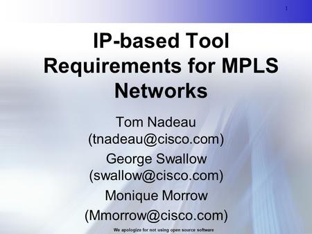 1 We apologize for not using open source software 1 IP-based Tool Requirements for MPLS Networks Tom Nadeau George Swallow