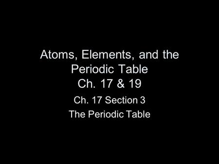 Atoms, Elements, and the Periodic Table Ch. 17 & 19 Ch. 17 Section 3 The Periodic Table.