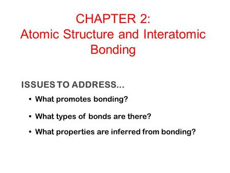 ISSUES TO ADDRESS... What promotes bonding? What types of bonds are there? What properties are inferred from bonding? CHAPTER 2: Atomic Structure and Interatomic.