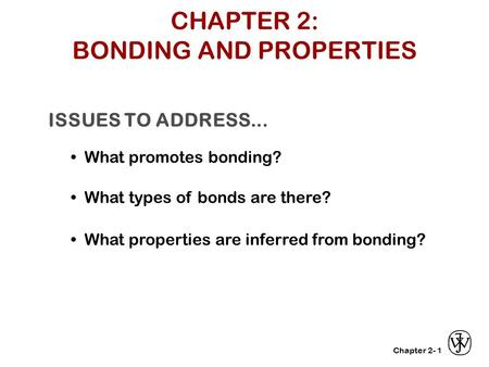 Chapter 2- ISSUES TO ADDRESS... What promotes bonding? What types of bonds are there? What properties are inferred from bonding? 1 CHAPTER 2: BONDING AND.
