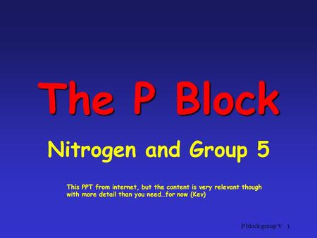 P block group V 1 The P Block Nitrogen and Group 5 This PPT from internet, but the content is very relevant though with more detail than you need…for now.
