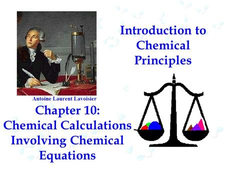 Introduction to Chemical Principles Chapter 10: Chemical Calculations Involving Chemical Equations Antoine Laurent Lavoisier.