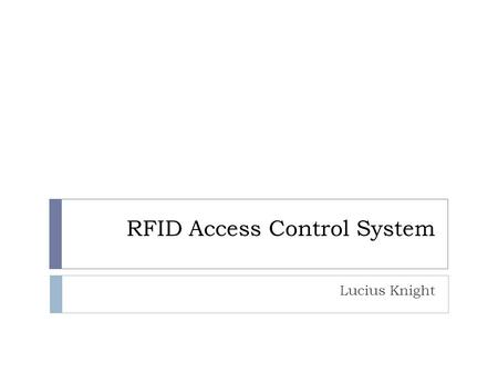 RFID Access Control System Lucius Knight. General System Design  Microcontroller  PSoC CY8C29466  24MHz Bus Frequency  Memory Available  32kB FLASH.