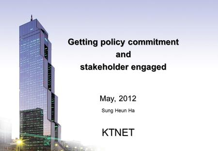 KTNET www.ktnet.com Getting policy commitment and stakeholder engaged May, 2012 Sung Heun Ha KTNET.