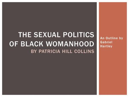 An Outline by Gabriel Hartley THE SEXUAL POLITICS OF BLACK WOMANHOOD BY PATRICIA HILL COLLINS.