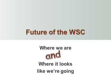 Future of the WSC Where we are Where it looks like we're going.