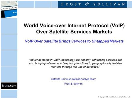"World Voice-over Internet Protocol (VoIP) Over Satellite Services Markets VoIP Over Satellite Brings Services to Untapped Markets ""Advancements in VoIP."