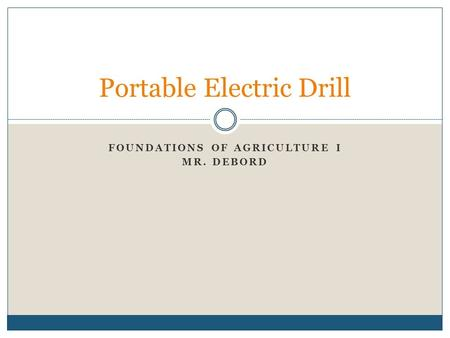 FOUNDATIONS OF AGRICULTURE I MR. DEBORD Portable Electric Drill.