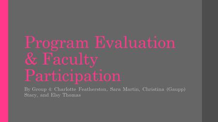 Program Evaluation & Faculty Participation By Group 4: Charlotte Featherston, Sara Martin, Christina (Gaupp) Stacy, and Elsy Thomas.