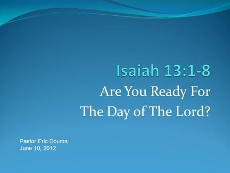 Are You Ready For The Day of The Lord? Pastor Eric Douma June 10, 2012.
