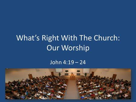 What's Right With The Church: Our Worship John 4:19 – 24.