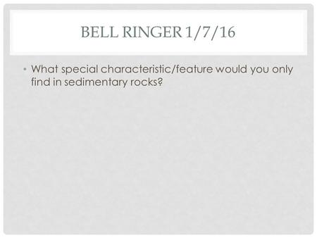 BELL RINGER 1/7/16 What special characteristic/feature would you only find in sedimentary rocks?