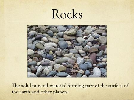 Rocks The solid mineral material forming part of the surface of the earth and other planets.