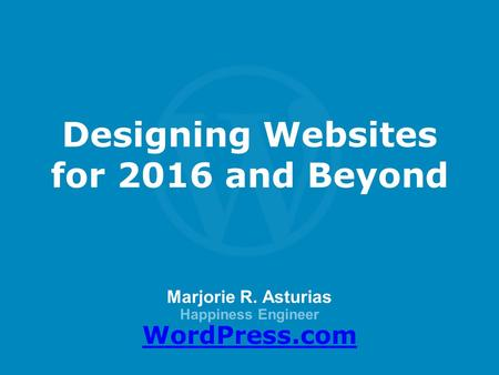 Marjorie R. Asturias Happiness Engineer WordPress.com Designing Websites for 2016 and Beyond.