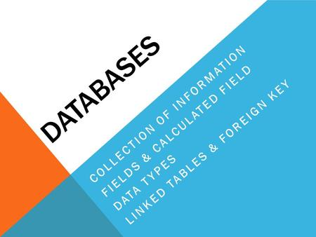 DATABASES COLLECTION OF INFORMATION FIELDS & CALCULATED FIELD DATA TYPES LINKED TABLES & FOREIGN KEY.