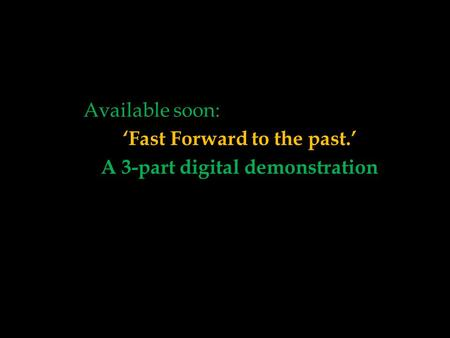'Fast Forward to the past.' A 3-part digital demonstration Available soon: