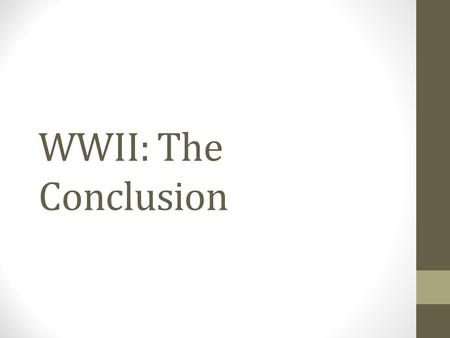 WWII: The Conclusion. Objectives Understand how the Allies achieved final victory in Europe. Explore the reasons that President Truman decided to use.