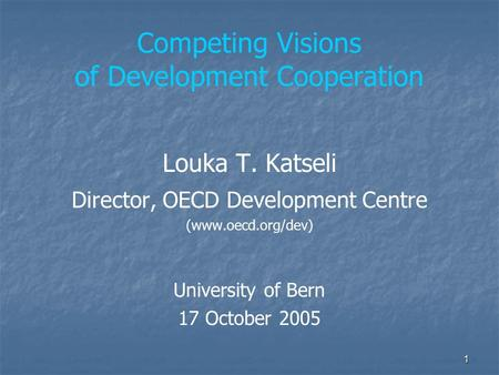 1 Competing Visions of Development Cooperation Louka T. Katseli Director, OECD Development Centre (www.oecd.org/dev) University of Bern 17 October 2005.